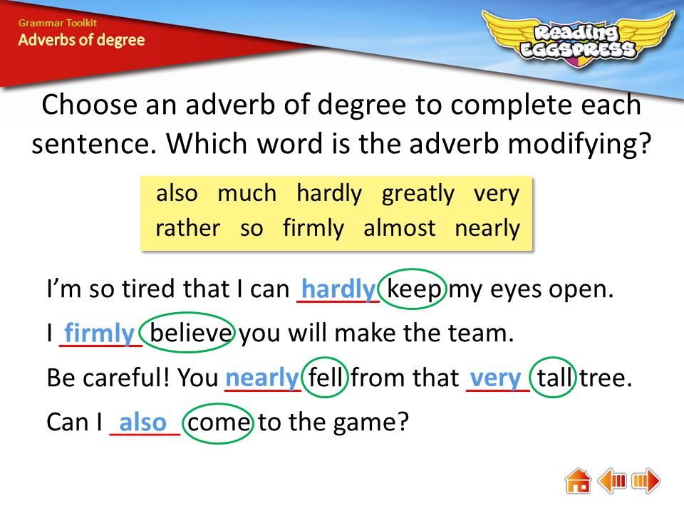 Grammar Toolkit Choose an adverb of degree to complete each sentence. Which word is the adverb modifying? I'm so tired that I can keep my eyes open. I