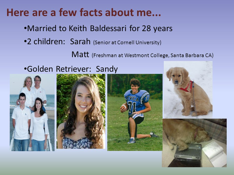 Married to Keith Baldessari for 28 years 2 children: Sarah (Senior at Cornell University) Matt (Freshman at Westmont College, Santa Barbara CA) Golden Retriever: Sandy Here are a few facts about me...