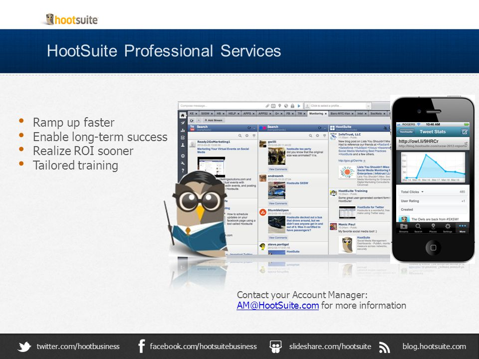 HootSuite Professional Services blog.hootsuite.comslideshare.com/hootsuitefacebook.com/hootsuitebusinesstwitter.com/hootbusiness Contact your Account Manager: AM@HootSuite.com for more information AM@HootSuite.com Ramp up faster Enable long-term success Realize ROI sooner Tailored training