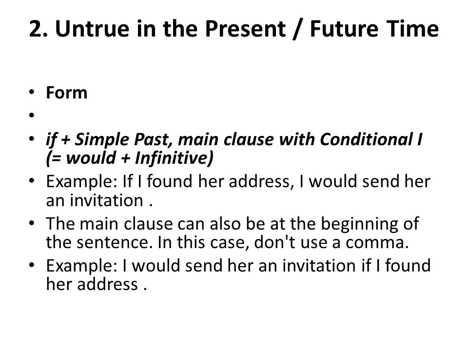 2. Untrue in the Present / Future Time Form if + Simple Past, main clause with Conditional I (= would + Infinitive) Example: If I found her address, I