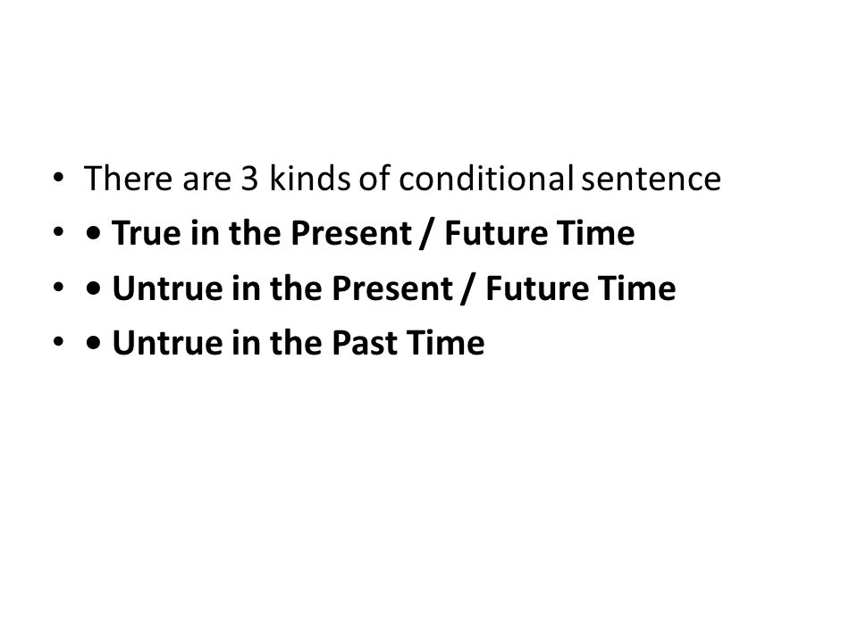 There are 3 kinds of conditional sentence True in the Present / Future Time Untrue in the Present / Future Time Untrue in the Past Time