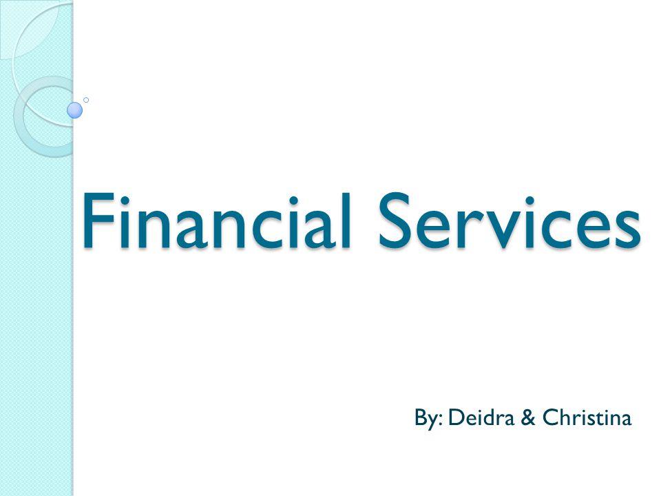 Financial Services By: Deidra & Christina