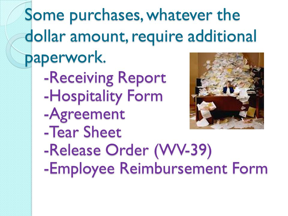 Some purchases, whatever the dollar amount, require additional paperwork. -Receiving Report -Hospitality Form -Agreement -Tear Sheet -Release Order (W