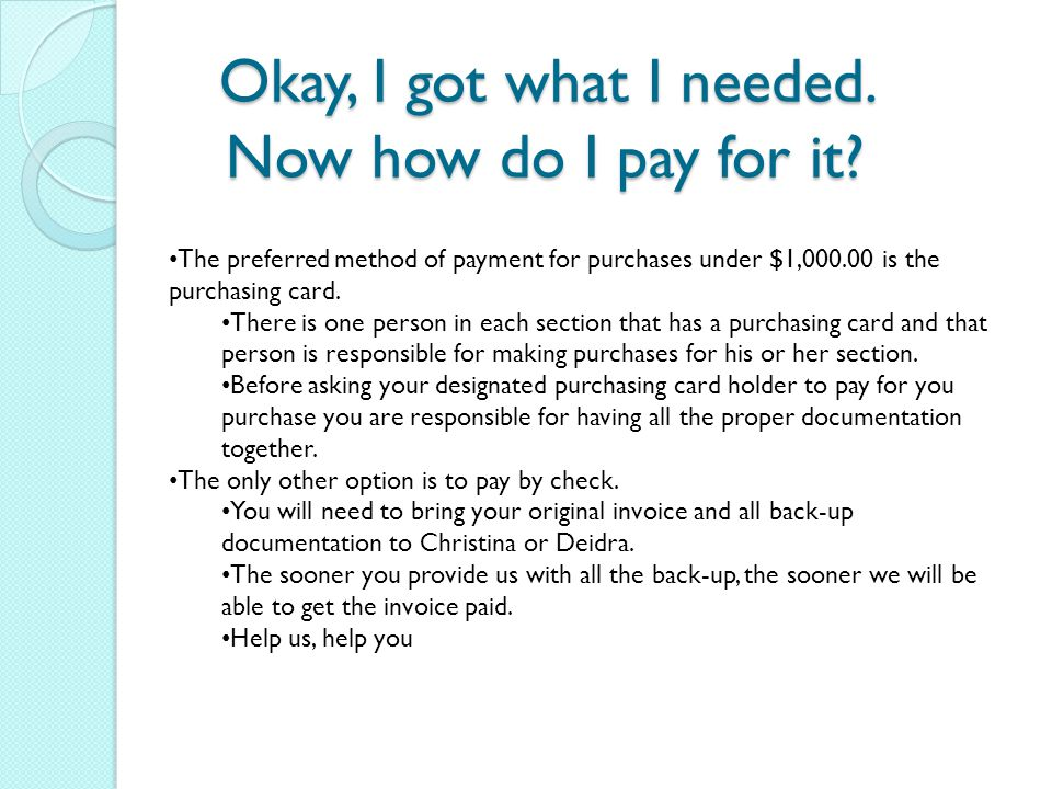 Okay, I got what I needed. Now how do I pay for it? The preferred method of payment for purchases under $1,000.00 is the purchasing card. There is one