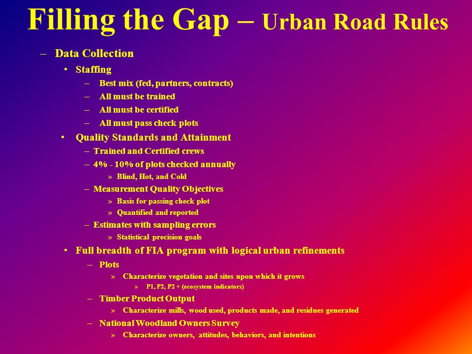 Filling the Gap – Urban Road Rules –Data Collection Staffing –Best mix (fed, partners, contracts) –All must be trained –All must be certified –All must pass check plots Quality Standards and Attainment –Trained and Certified crews –4% - 10% of plots checked annually »Blind, Hot, and Cold –Measurement Quality Objectives »Basis for passing check plot »Quantified and reported –Estimates with sampling errors »Statistical precision goals Full breadth of FIA program with logical urban refinements –Plots »Characterize vegetation and sites upon which it grows »P1, P2, P2 + (ecosystem indicators) –Timber Product Output »Characterize mills, wood used, products made, and residues generated –National Woodland Owners Survey »Characterize owners, attitudes, behaviors, and intentions