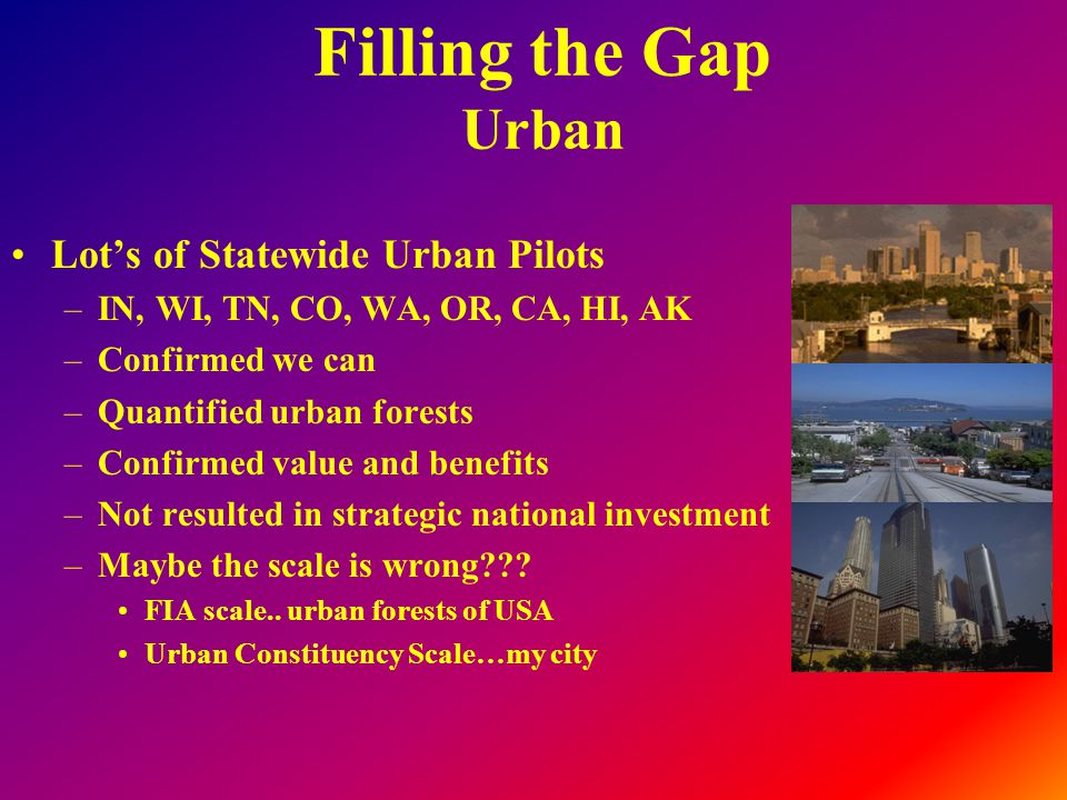 Filling the Gap Urban Lot's of Statewide Urban Pilots –IN, WI, TN, CO, WA, OR, CA, HI, AK –Confirmed we can –Quantified urban forests –Confirmed value and benefits –Not resulted in strategic national investment –Maybe the scale is wrong .