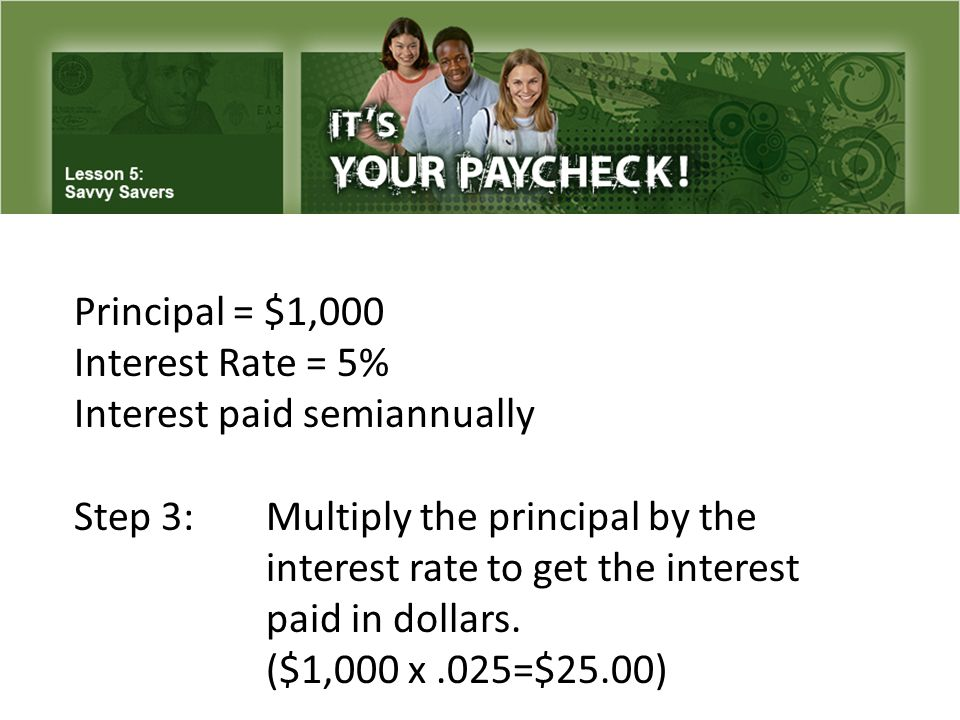 Principal = $1,000 Interest Rate = 5% Interest paid semiannually Step 3: Multiply the principal by the interest rate to get the interest paid in dollars.
