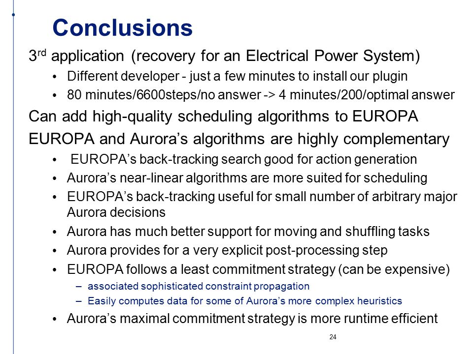 Conclusions 3 rd application (recovery for an Electrical Power System) Different developer - just a few minutes to install our plugin 80 minutes/6600steps/no answer -> 4 minutes/200/optimal answer Can add high-quality scheduling algorithms to EUROPA EUROPA and Aurora's algorithms are highly complementary EUROPA's back-tracking search good for action generation Aurora's near-linear algorithms are more suited for scheduling EUROPA's back-tracking useful for small number of arbitrary major Aurora decisions Aurora has much better support for moving and shuffling tasks Aurora provides for a very explicit post-processing step EUROPA follows a least commitment strategy (can be expensive) –associated sophisticated constraint propagation –Easily computes data for some of Aurora's more complex heuristics Aurora's maximal commitment strategy is more runtime efficient 24