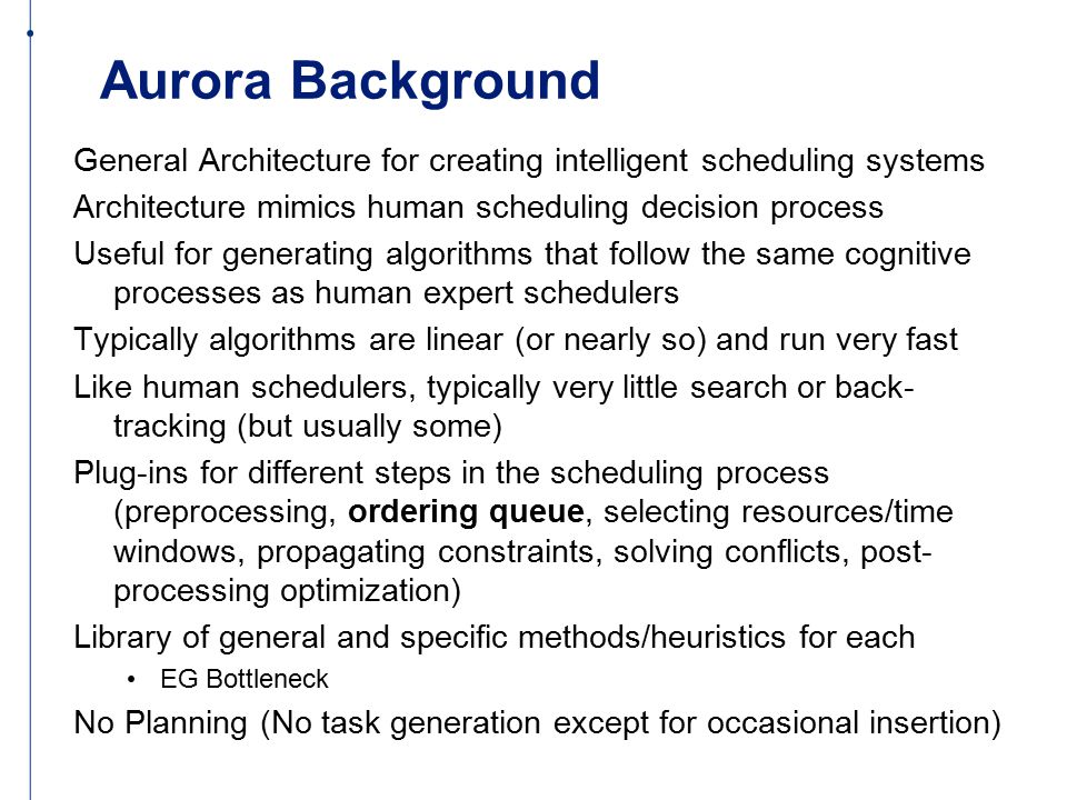 Aurora Background General Architecture for creating intelligent scheduling systems Architecture mimics human scheduling decision process Useful for generating algorithms that follow the same cognitive processes as human expert schedulers Typically algorithms are linear (or nearly so) and run very fast Like human schedulers, typically very little search or back- tracking (but usually some) Plug-ins for different steps in the scheduling process (preprocessing, ordering queue, selecting resources/time windows, propagating constraints, solving conflicts, post- processing optimization) Library of general and specific methods/heuristics for each EG Bottleneck No Planning (No task generation except for occasional insertion)