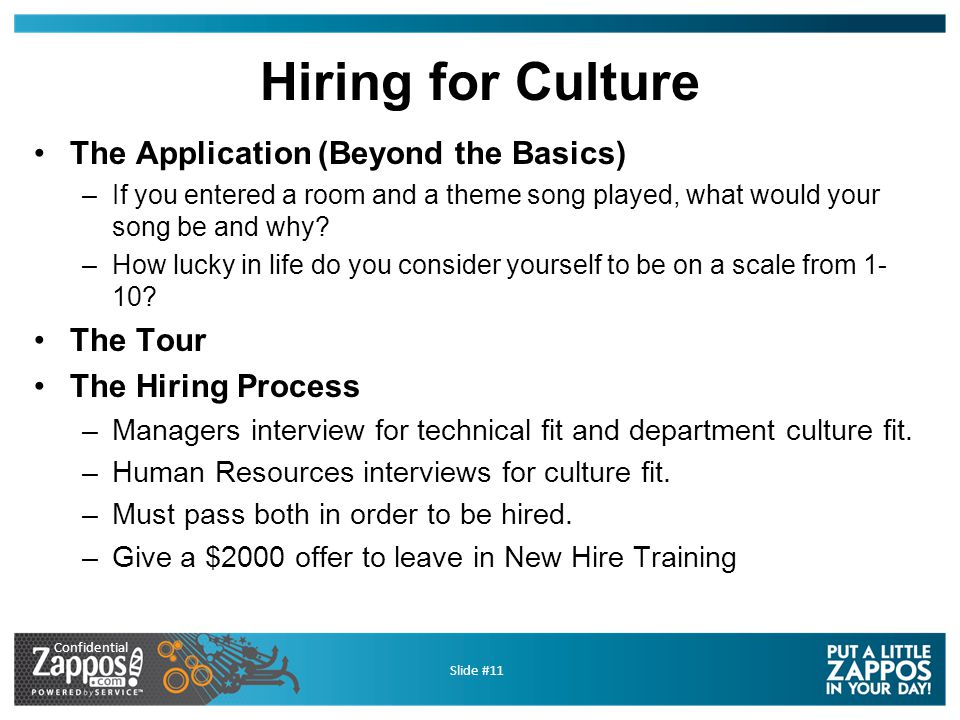 Confidential Slide #11 Hiring for Culture The Application (Beyond the Basics) –If you entered a room and a theme song played, what would your song be and why.