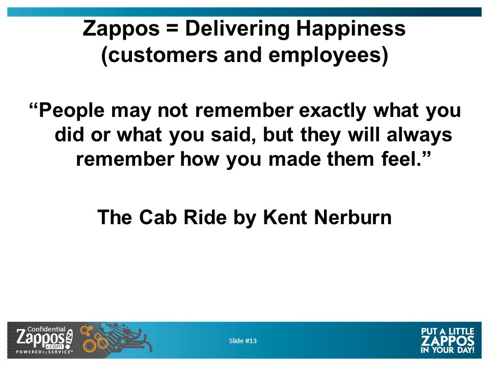 Confidential Slide #13 Zappos = Delivering Happiness (customers and employees) People may not remember exactly what you did or what you said, but they will always remember how you made them feel. The Cab Ride by Kent Nerburn
