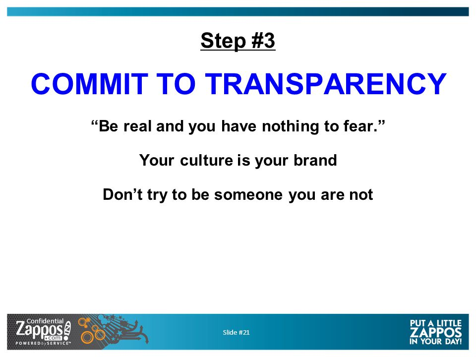Confidential Slide #21 Step #3 COMMIT TO TRANSPARENCY Be real and you have nothing to fear. Your culture is your brand Don't try to be someone you are not