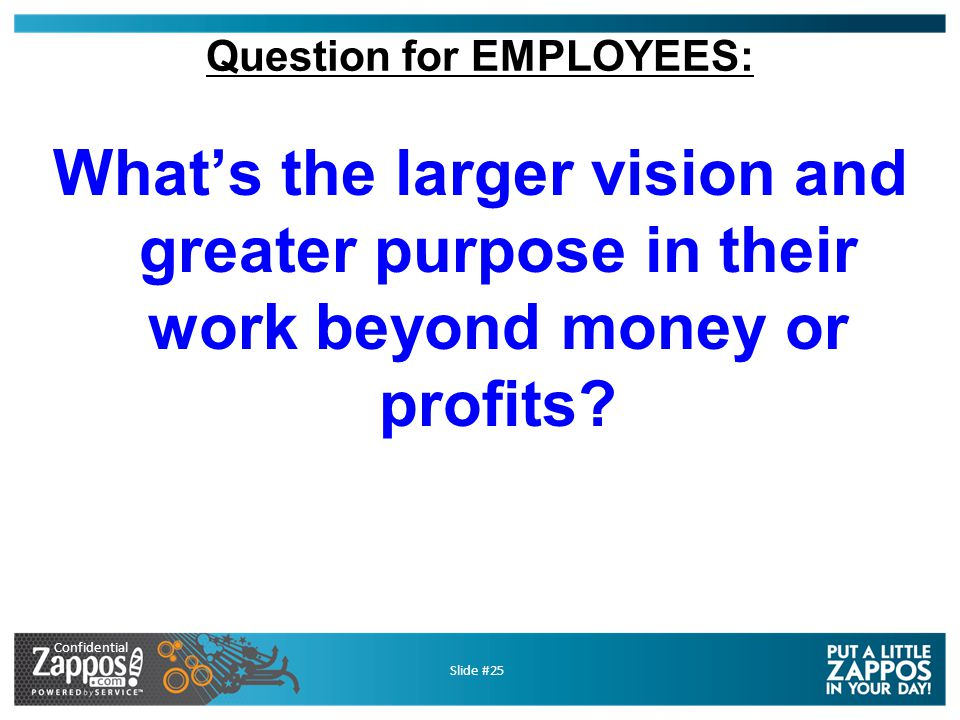 Confidential Slide #25 Question for EMPLOYEES: What's the larger vision and greater purpose in their work beyond money or profits?