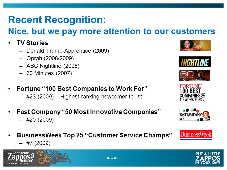 Confidential Slide #3 Recent Recognition: Nice, but we pay more attention to our customers TV Stories –Donald Trump-Apprentice (2009) –Oprah (2008/2009) –ABC Nightline (2008) –60 Minutes (2007) Fortune 100 Best Companies to Work For –#23 (2009) – Highest ranking newcomer to list Fast Company 50 Most Innovative Companies –#20 (2009) BusinessWeek Top 25 Customer Service Champs –#7 (2009)