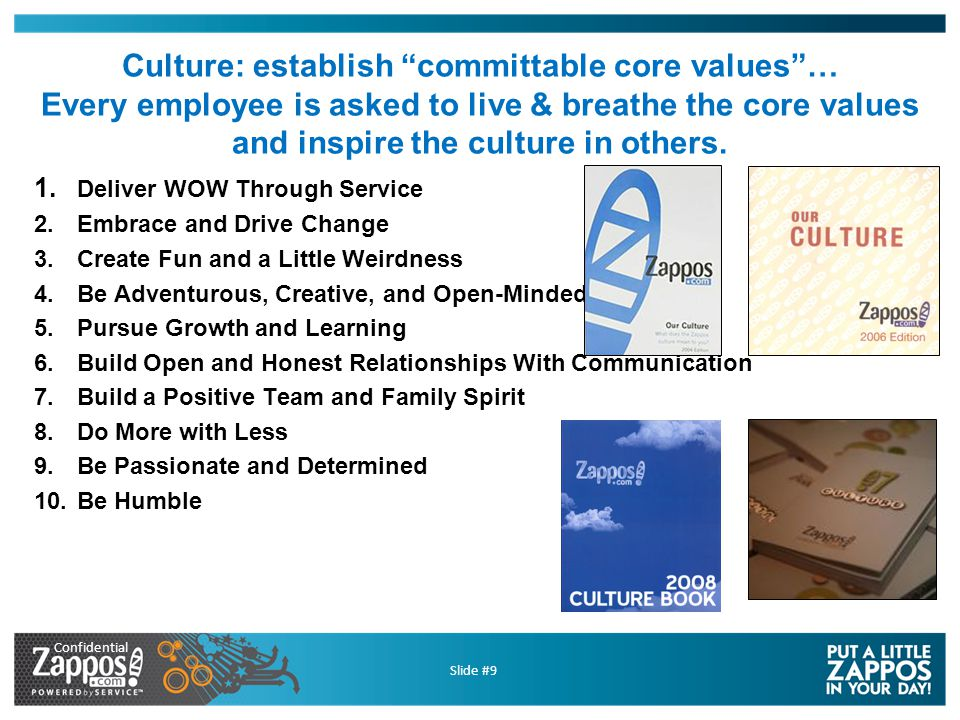 Confidential Slide #30 Put a little Zappos in your day… …some links to check out… –http://twitter.com/zapposhttp://twitter.com/zappos (Tony Hsieh - CEO) –http://twitter.zappos.comhttp://twitter.zappos.com (public mentions, employees) –http://blogs.zappos.comhttp://blogs.zappos.com (photos & videos of culture) –http://about.zappos.comhttp://about.zappos.com (more information about us & core values) –http://www.zapposinsights.comhttp://www.zapposinsights.com video Q&A from different depts., book recommendations)