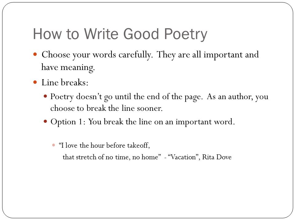 How to Write Good Poetry Choose your words carefully. They are all important and have meaning. Line breaks: Poetry doesn't go until the end of the pag