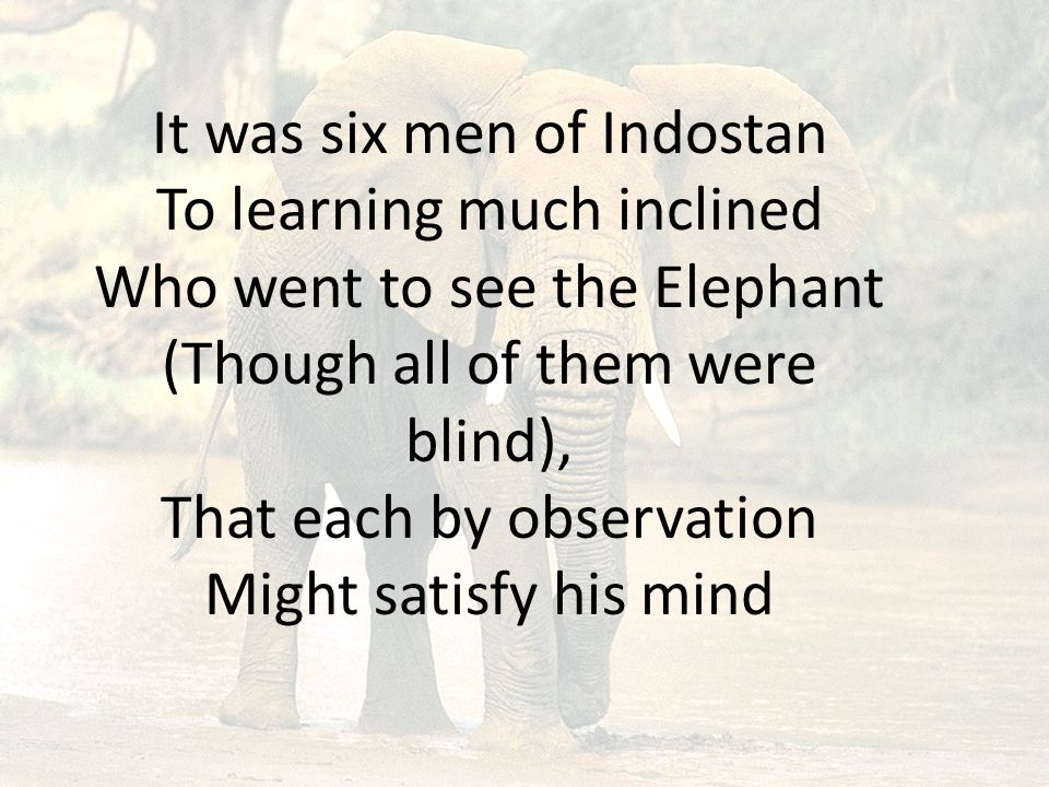 It was six men of Indostan To learning much inclined Who went to see the Elephant (Though all of them were blind), That each by observation Might sati