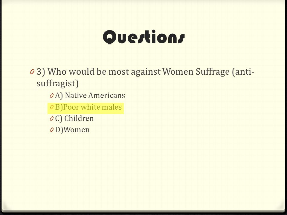 Questions 0 3) Who would be most against Women Suffrage (anti- suffragist) 0 A) Native Americans 0 B)Poor white males 0 C) Children 0 D)Women