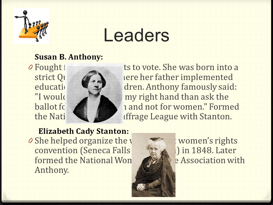 Leaders 0F0F ought for women rights to vote. She was born into a strict Quaker family where her father implemented education to all his children. Anth