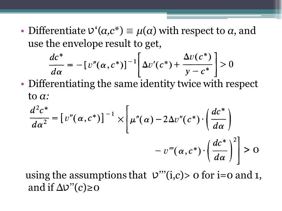 Differentiate ט'( α,c*) ≡ μ(α) with respect to α, and use the envelope result to get, Differentiating the same identity twice with respect to α: > 0 using the assumptions that ט '''(i,c)> 0 for i=0 and 1, and if Δ ט ''(c)≥0
