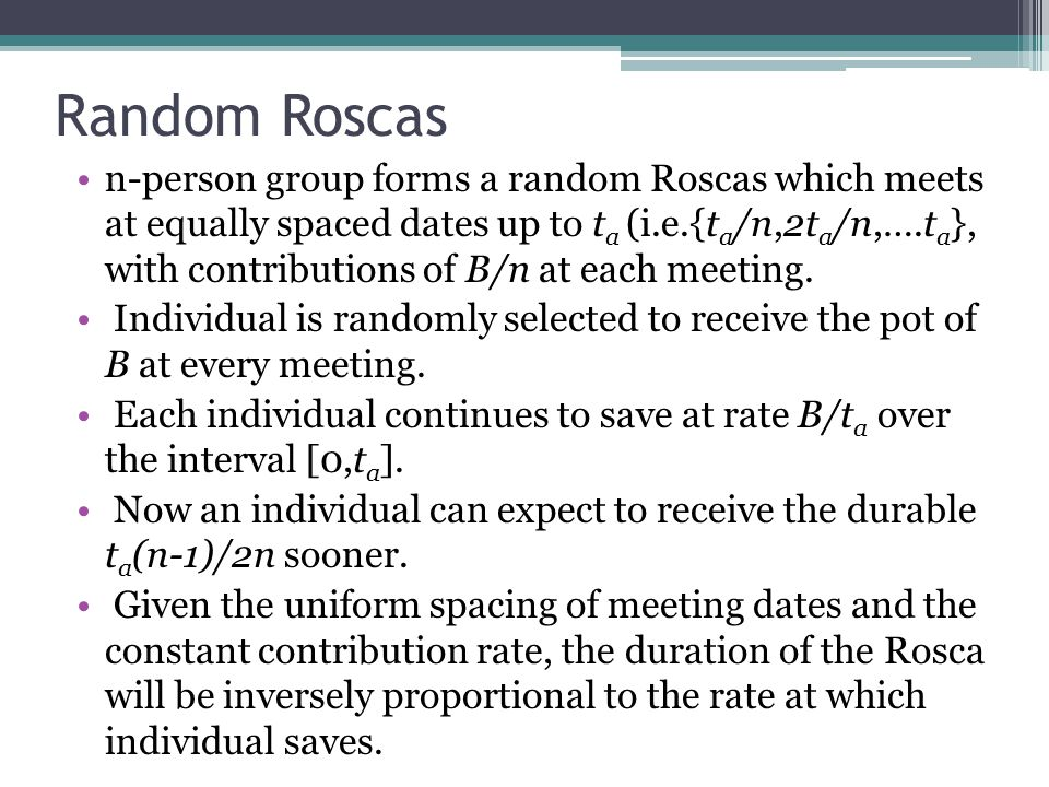 Random Roscas n-person group forms a random Roscas which meets at equally spaced dates up to t a (i.e.{t a /n,2t a /n,….t a }, with contributions of B/n at each meeting.