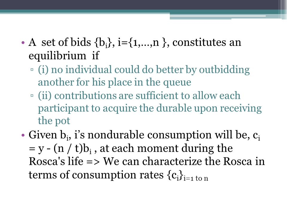 A set of bids {b i }, i={1,…,n }, constitutes an equilibrium if ▫(i) no individual could do better by outbidding another for his place in the queue ▫(ii) contributions are sufficient to allow each participant to acquire the durable upon receiving the pot Given b i, i's nondurable consumption will be, c i = y - (n / t)b i, at each moment during the Rosca s life => We can characterize the Rosca in terms of consumption rates {c i } i=1 to n