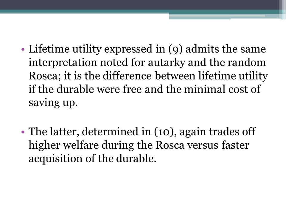 Lifetime utility expressed in (9) admits the same interpretation noted for autarky and the random Rosca; it is the difference between lifetime utility if the durable were free and the minimal cost of saving up.