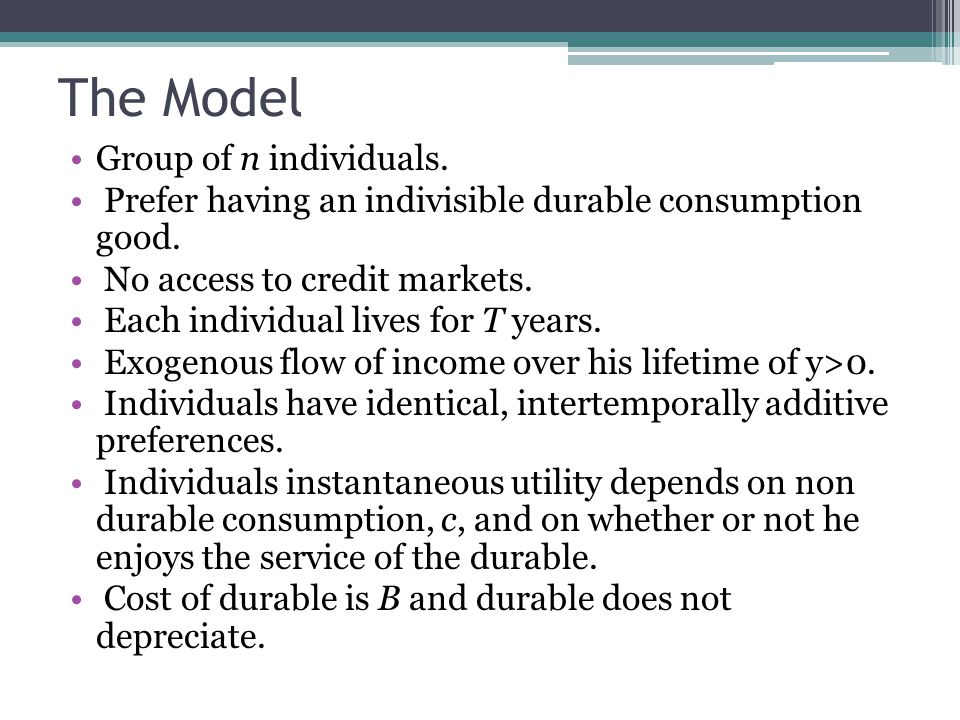 The Model Group of n individuals. Prefer having an indivisible durable consumption good.