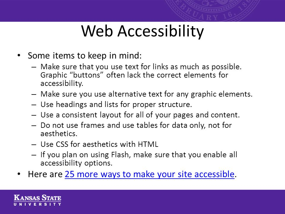 Web Accessibility Some items to keep in mind: – Make sure that you use text for links as much as possible.