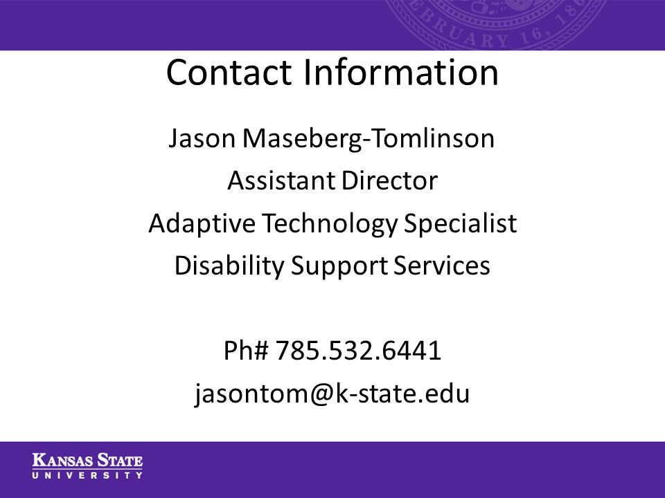 Contact Information Jason Maseberg-Tomlinson Assistant Director Adaptive Technology Specialist Disability Support Services Ph# 785.532.6441 jasontom@k-state.edu