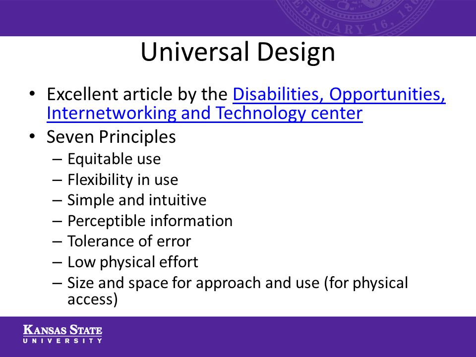 Universal Design Excellent article by the Disabilities, Opportunities, Internetworking and Technology centerDisabilities, Opportunities, Internetworking and Technology center Seven Principles – Equitable use – Flexibility in use – Simple and intuitive – Perceptible information – Tolerance of error – Low physical effort – Size and space for approach and use (for physical access)