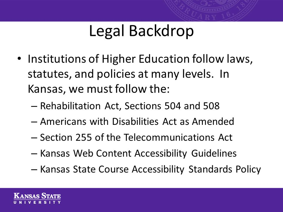 Legal Backdrop Institutions of Higher Education follow laws, statutes, and policies at many levels. In Kansas, we must follow the: – Rehabilitation Ac