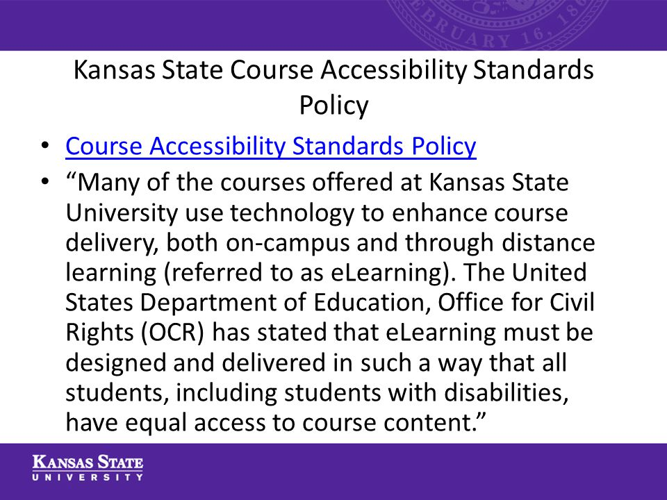 Kansas State Course Accessibility Standards Policy Course Accessibility Standards Policy Many of the courses offered at Kansas State University use technology to enhance course delivery, both on-campus and through distance learning (referred to as eLearning).