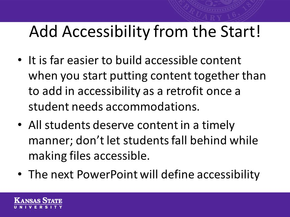 Add Accessibility from the Start! It is far easier to build accessible content when you start putting content together than to add in accessibility as