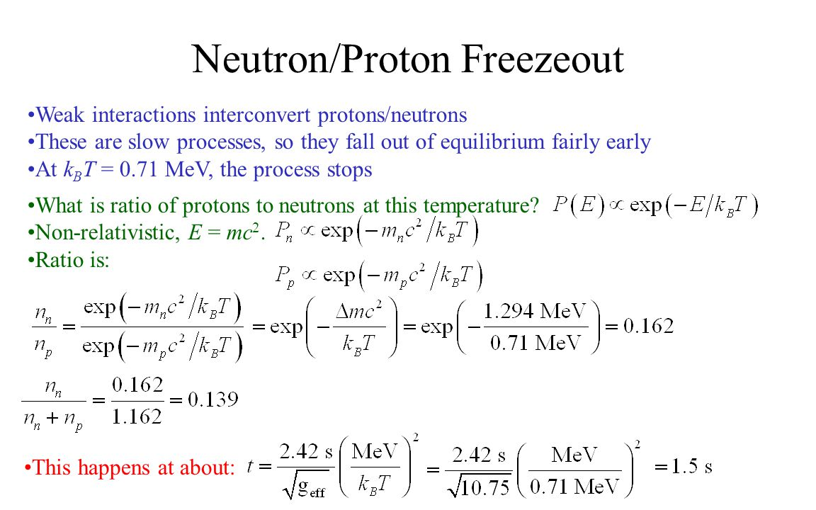 Neutron/Proton Freezeout Weak interactions interconvert protons/neutrons These are slow processes, so they fall out of equilibrium fairly early At k B T = 0.71 MeV, the process stops What is ratio of protons to neutrons at this temperature.