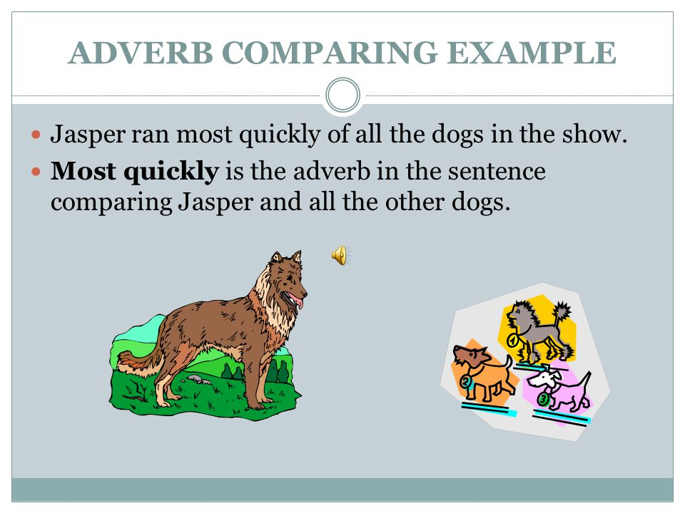 ADVERB COMPARING EXAMPLE Mrs. Bell danced slowly. Mrs. Soberdash danced more slowly than Mrs. Bell. Mrs. Coles danced most slowly of the three.