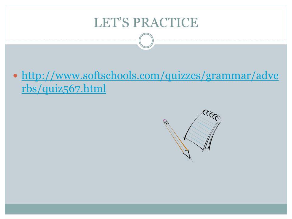 LET'S PRACTICE http://www.softschools.com/quizzes/grammar/adve rbs/quiz567.html http://www.softschools.com/quizzes/grammar/adve rbs/quiz567.html