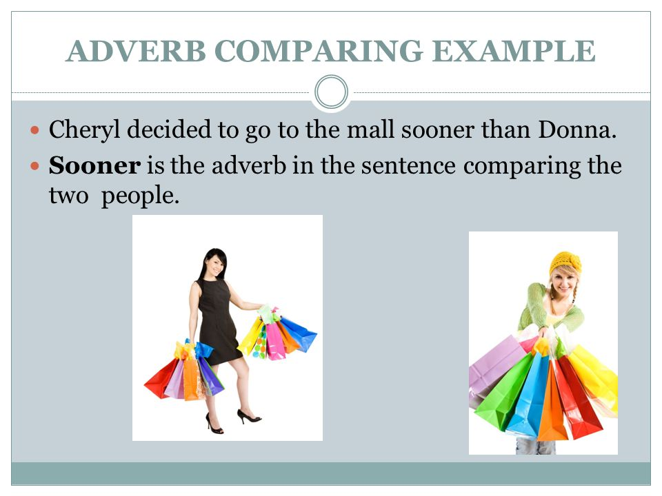 ADVERB COMPARING EXAMPLE Cheryl decided to go to the mall sooner than Donna.