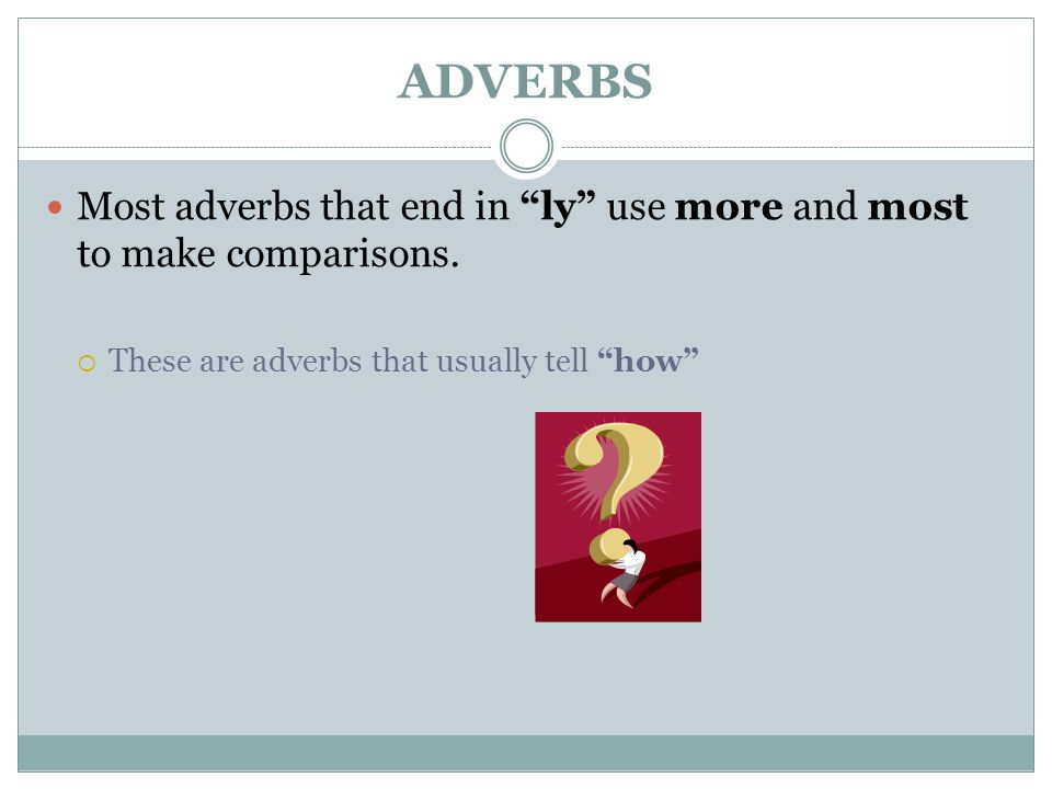 ADVERBS Most adverbs that end in ly use more and most to make comparisons.