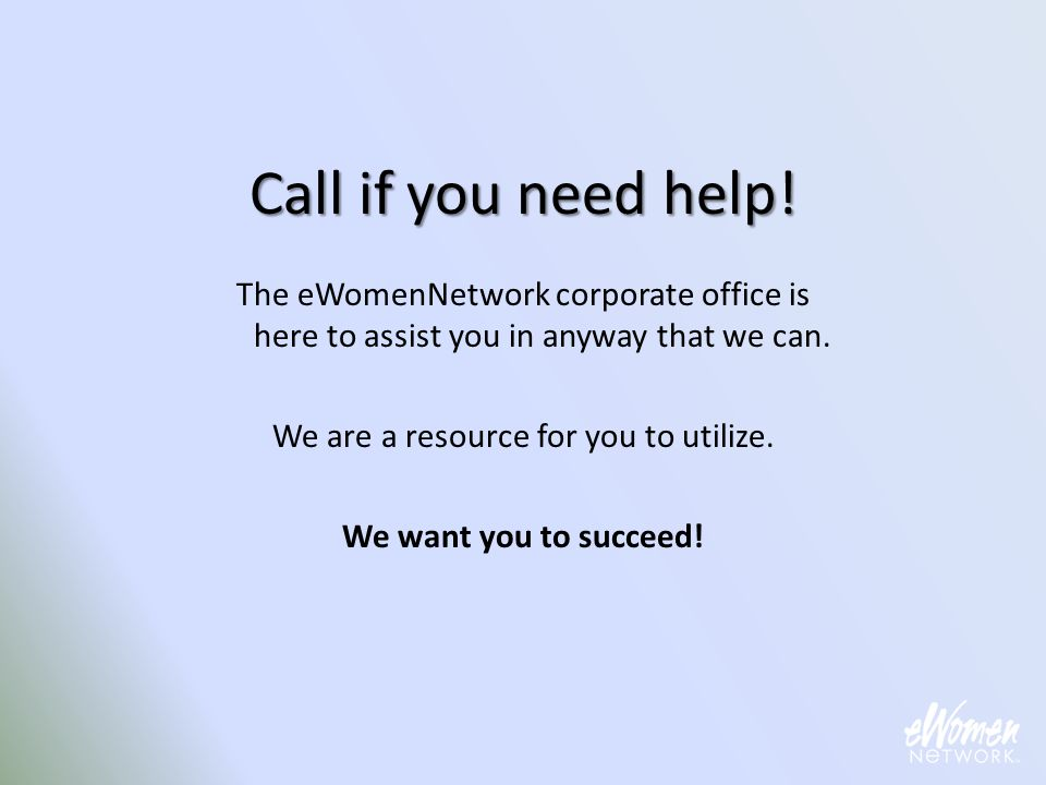 Call if you need help! The eWomenNetwork corporate office is here to assist you in anyway that we can. We are a resource for you to utilize. We want y