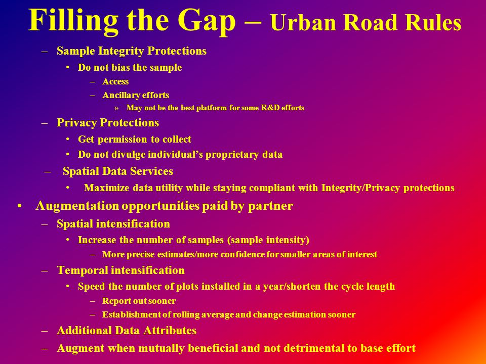 Filling the Gap – Urban Road Rules –Sample Integrity Protections Do not bias the sample –Access –Ancillary efforts »May not be the best platform for some R&D efforts –Privacy Protections Get permission to collect Do not divulge individual's proprietary data –Spatial Data Services Maximize data utility while staying compliant with Integrity/Privacy protections Augmentation opportunities paid by partner –Spatial intensification Increase the number of samples (sample intensity) –More precise estimates/more confidence for smaller areas of interest –Temporal intensification Speed the number of plots installed in a year/shorten the cycle length –Report out sooner –Establishment of rolling average and change estimation sooner –Additional Data Attributes –Augment when mutually beneficial and not detrimental to base effort