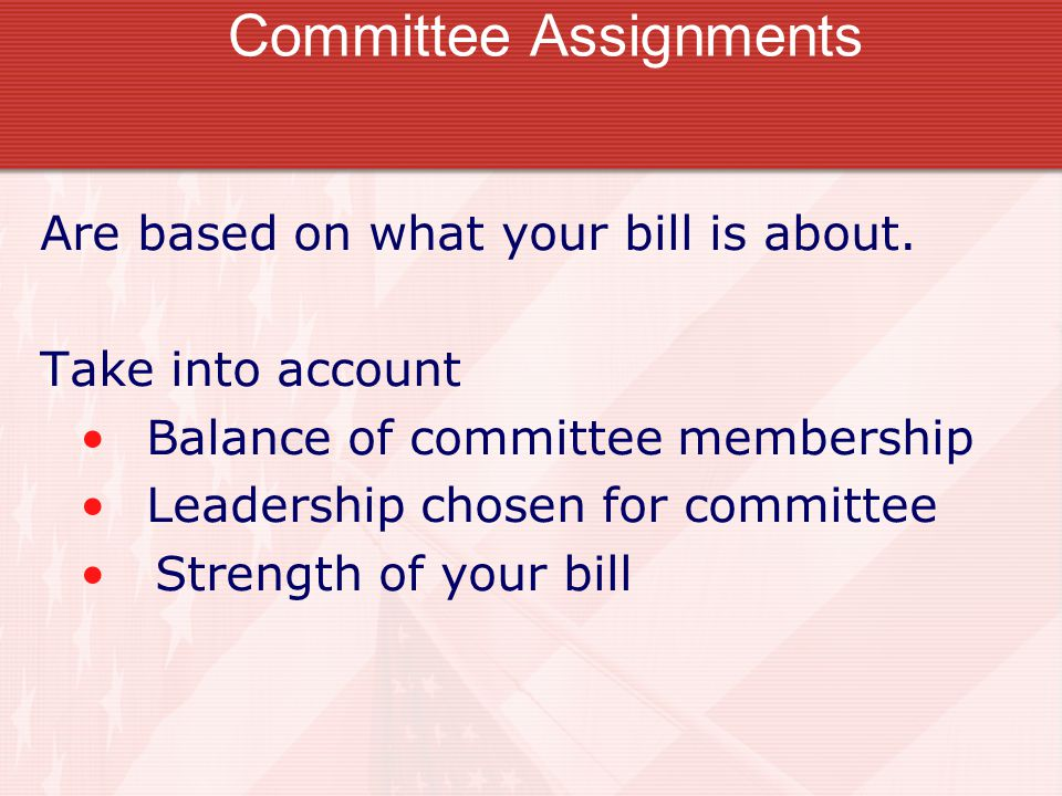 Committee Assignments Are based on what your bill is about.