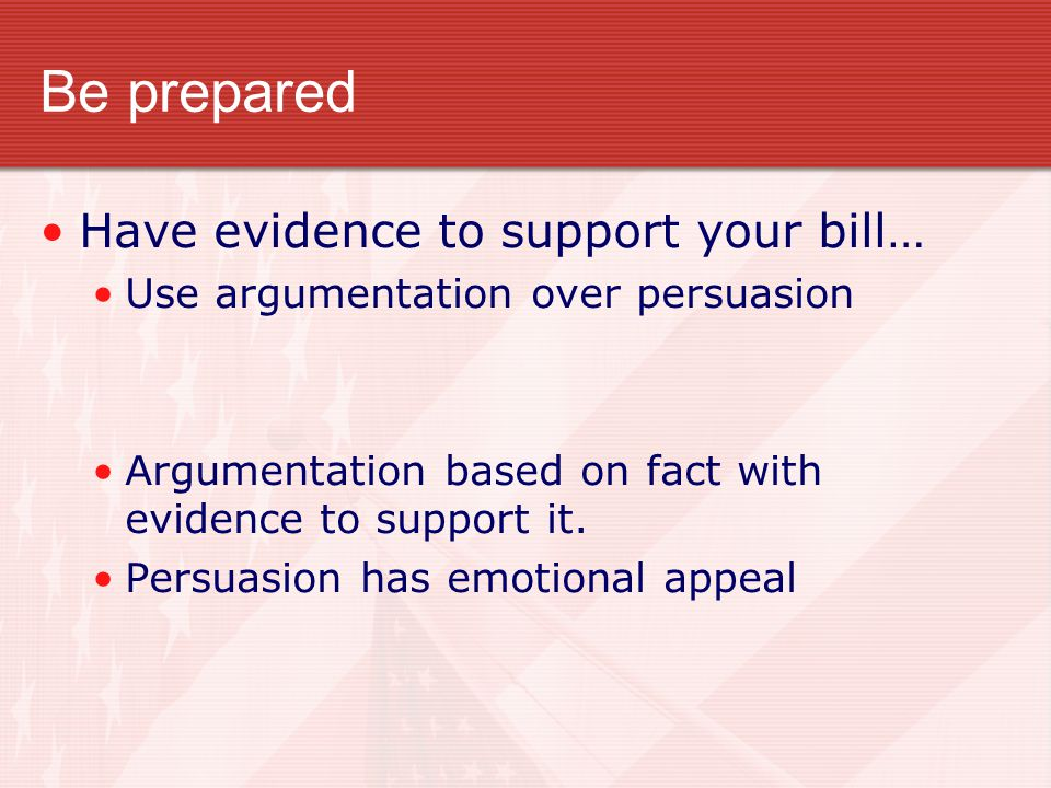 Be prepared Have evidence to support your bill… Use argumentation over persuasion Argumentation based on fact with evidence to support it.