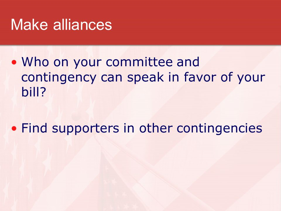 Make alliances Who on your committee and contingency can speak in favor of your bill.