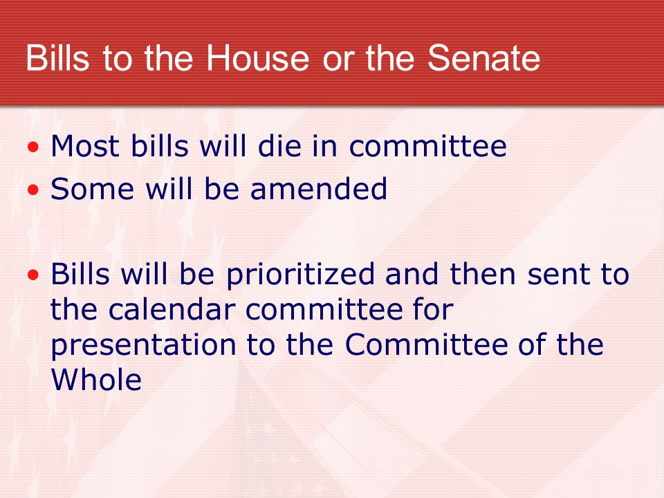 Bills to the House or the Senate Most bills will die in committee Some will be amended Bills will be prioritized and then sent to the calendar committee for presentation to the Committee of the Whole