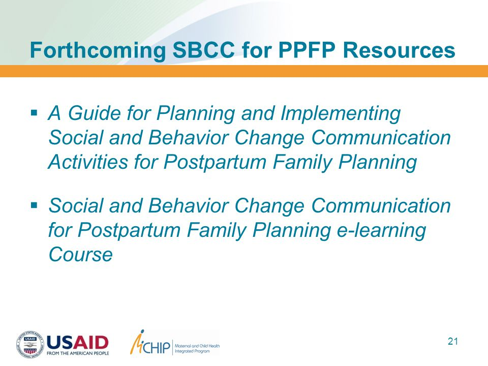 Forthcoming SBCC for PPFP Resources  A Guide for Planning and Implementing Social and Behavior Change Communication Activities for Postpartum Family Planning  Social and Behavior Change Communication for Postpartum Family Planning e-learning Course 21