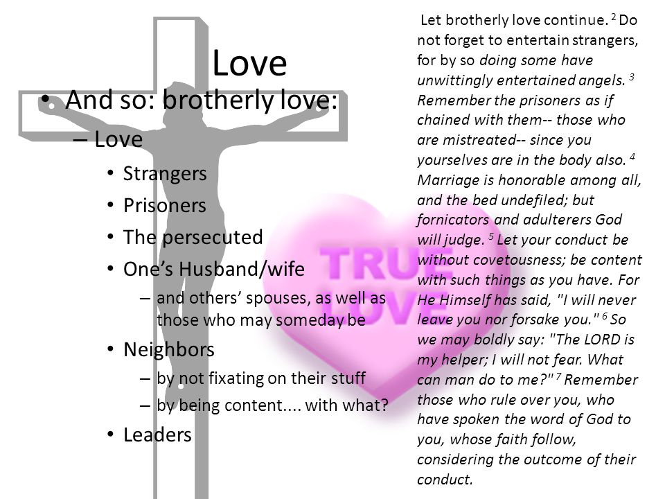 Love And so: brotherly love: – Love Strangers Prisoners The persecuted One's Husband/wife – and others' spouses, as well as those who may someday be Neighbors – by not fixating on their stuff – by being content....