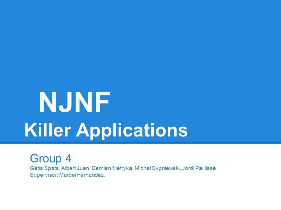 NJNF Killer Applications Group 4 Gatis Špats, Albert Juan, Damian Metryka, Michał Sypniewski, Jordi Paillissé Supervisor: Marcel Fernández.