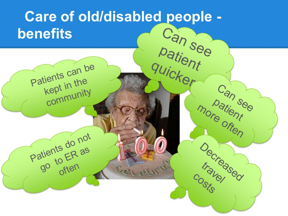 Care of old/disabled people - benefits Can see patient quicker Can see patient more often Decreased travel costs Patients can be kept in the community
