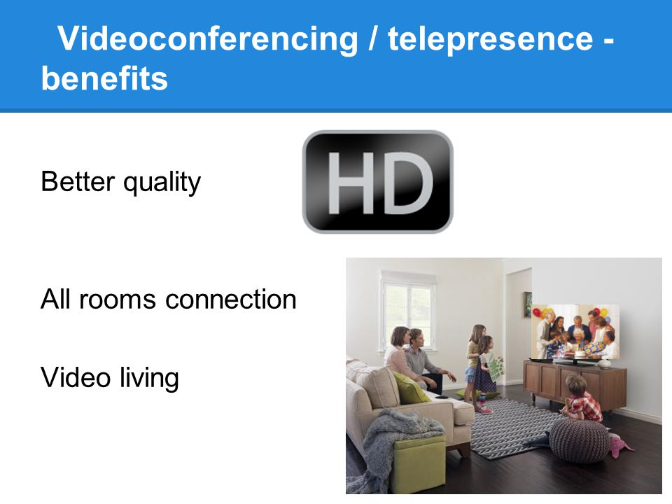 Videoconferencing / telepresence - benefits Better quality All rooms connection Video living